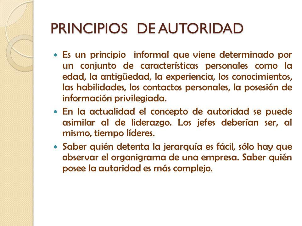 PRINCIPIOS DE AUTORIDAD Es un principio informal que viene determinado por un conjunto de características personales como la edad, la antigüedad, la e
