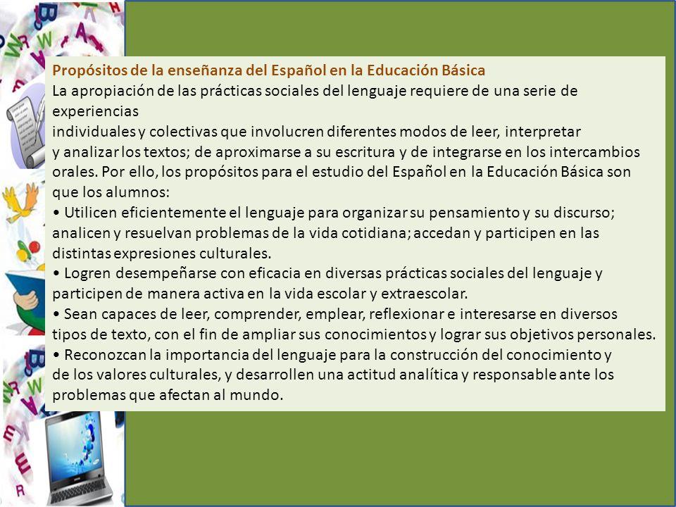 Propósitos de la enseñanza del Español en la Educación Básica La apropiación de las prácticas sociales del lenguaje requiere de una serie de experiencias individuales y colectivas que involucren diferentes modos de leer, interpretar y analizar los textos; de aproximarse a su escritura y de integrarse en los intercambios orales.