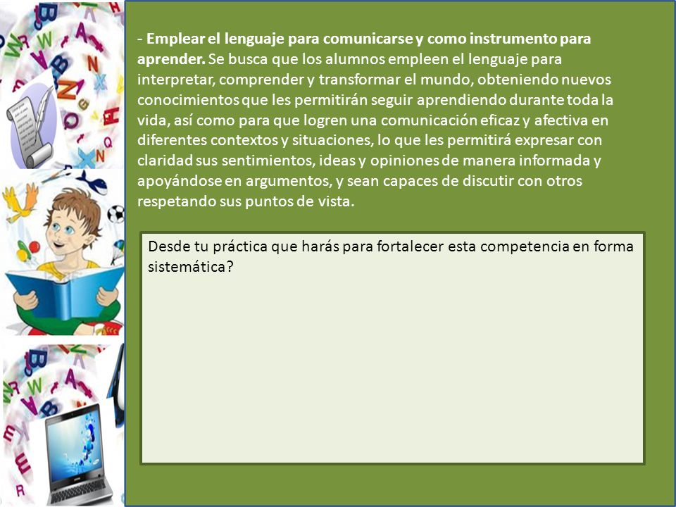 - Emplear el lenguaje para comunicarse y como instrumento para aprender. Se busca que los alumnos empleen el lenguaje para interpretar, comprender y t
