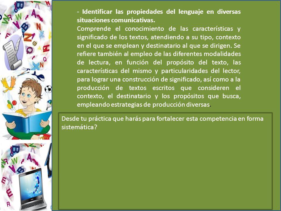 - Identificar las propiedades del lenguaje en diversas situaciones comunicativas. Comprende el conocimiento de las características y significado de lo