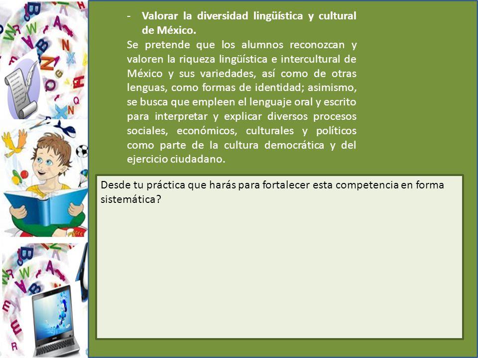 -Valorar la diversidad lingüística y cultural de México. Se pretende que los alumnos reconozcan y valoren la riqueza lingüística e intercultural de Mé