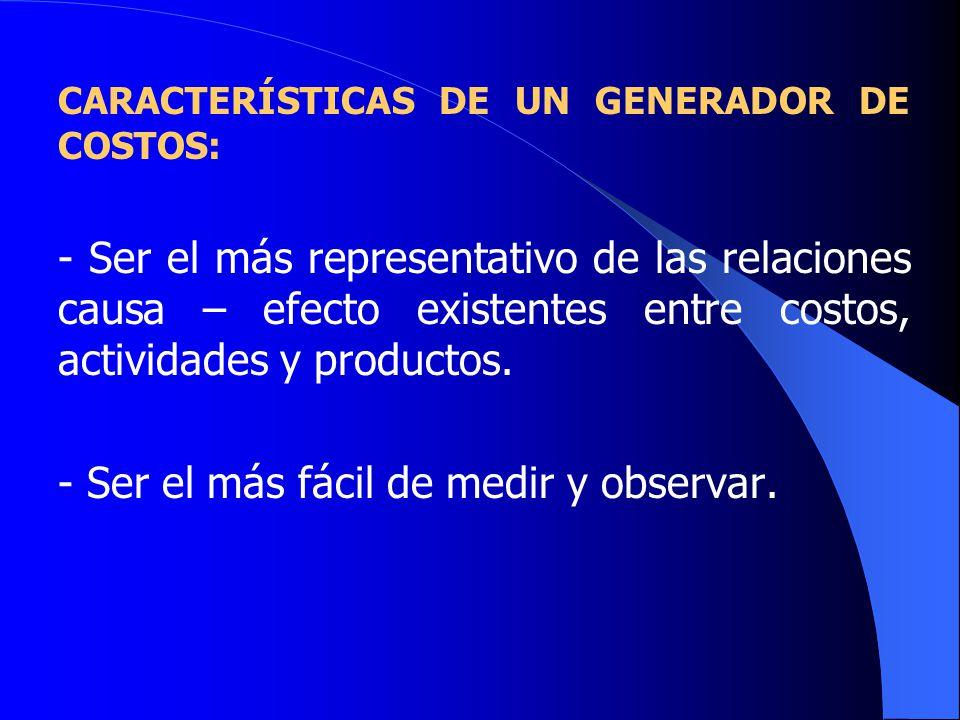 CARACTERÍSTICAS DE UN GENERADOR DE COSTOS: - Ser el más representativo de las relaciones causa – efecto existentes entre costos, actividades y productos.