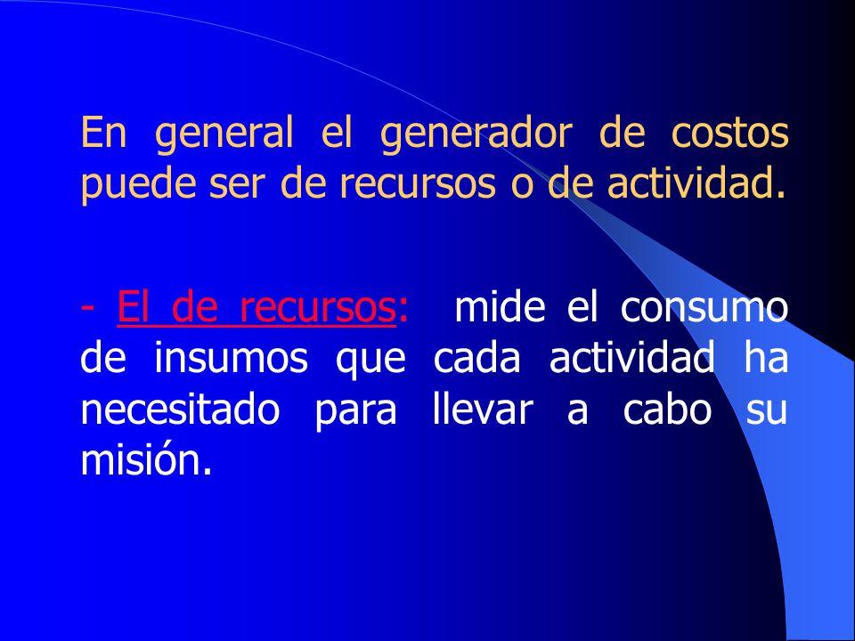 En general el generador de costos puede ser de recursos o de actividad.