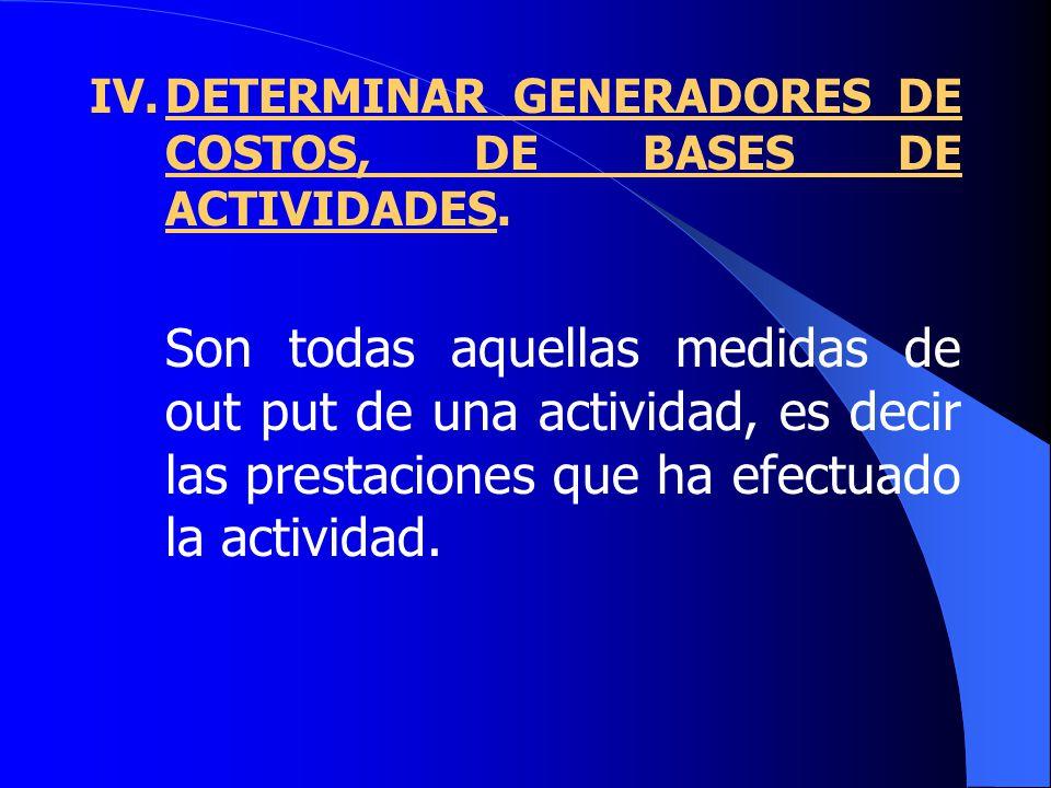 IV.DETERMINAR GENERADORES DE COSTOS, DE BASES DE ACTIVIDADES.