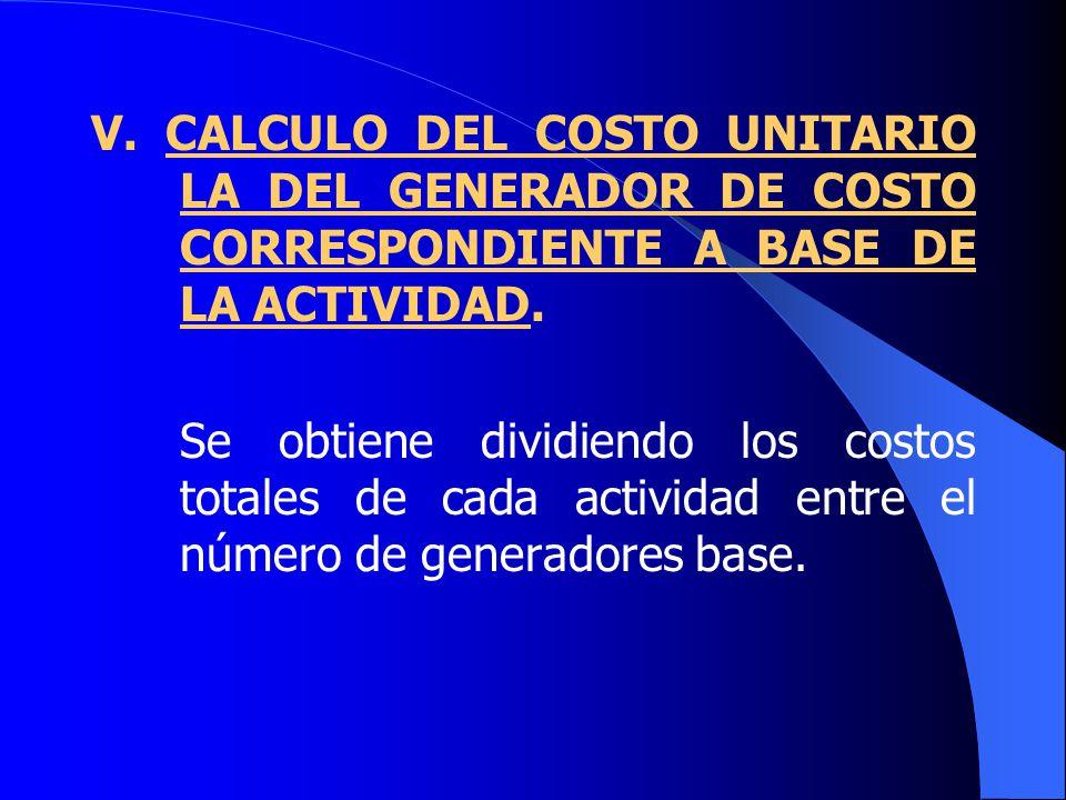 V.CALCULO DEL COSTO UNITARIO LA DEL GENERADOR DE COSTO CORRESPONDIENTE A BASE DE LA ACTIVIDAD.