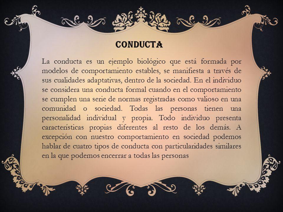 conducta La conducta es un ejemplo biológico que está formada por modelos de comportamiento estables, se manifiesta a través de sus cualidades adaptativas, dentro de la sociedad.