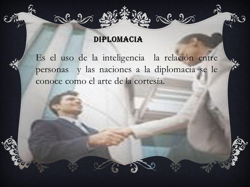 Diplomacia Es el uso de la inteligencia la relación entre personas y las naciones a la diplomacia se le conoce como el arte de la cortesía.