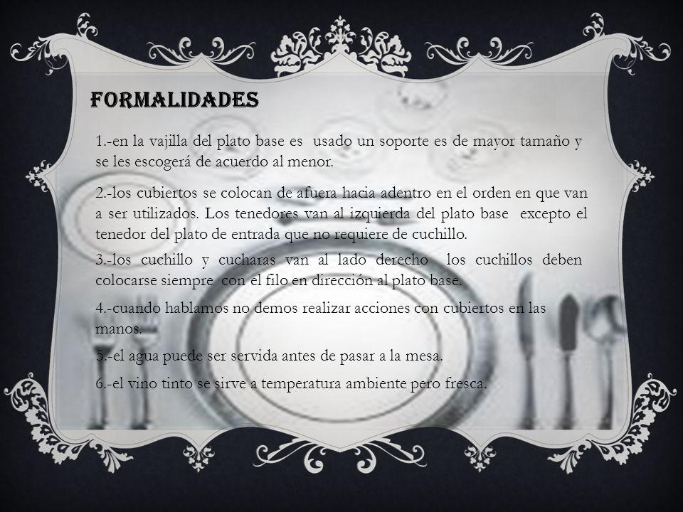 FORMALIDADES 1.-en la vajilla del plato base es usado un soporte es de mayor tamaño y se les escogerá de acuerdo al menor.