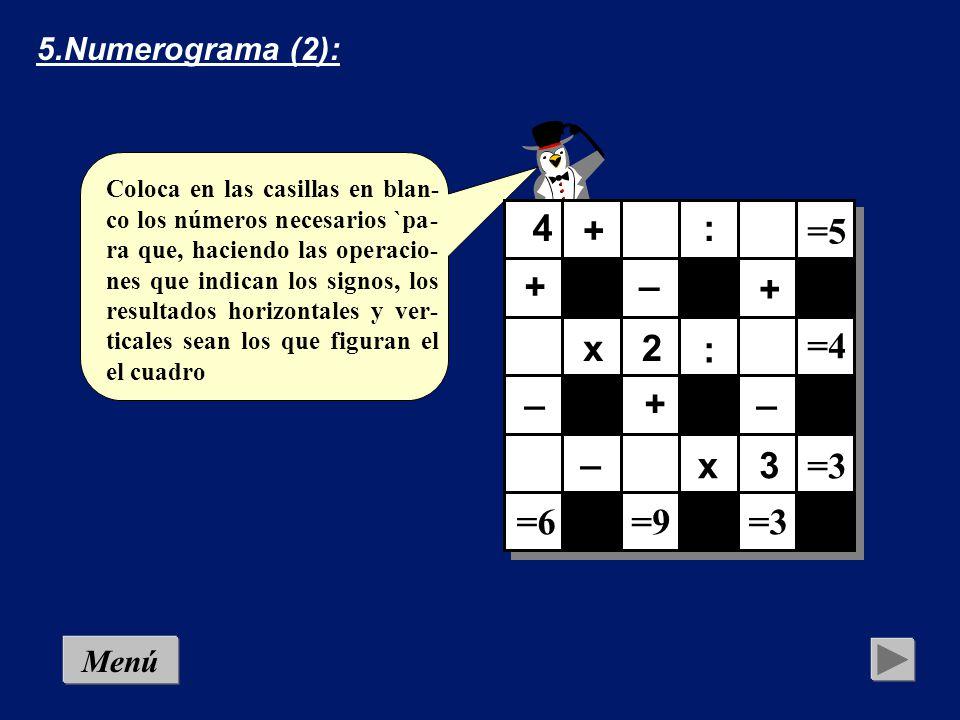 Coloca en las casillas en blan- co los números necesarios `pa- ra que, haciendo las operacio- nes que indican los signos, los resultados horizontales y ver- ticales sean los que figuran el el cuadro 4.Numerograma (1): + ++ + + =2 =9 =7 =5 x x : : _ _ +6 Menú