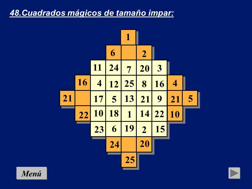 48.Cuadrados mágicos de tamaño impar: 1 2 3 4 5 6 7 8 9 10 11 12 13 14 15 16 17 18 19 20 21 22 23 24 25 Para llenar los vacíos se emplea la siguiente regla: Todo número, sin salir de su columna o fila, se coloca en la casilla más alejada de la que ocupa, cuidando de comenzar la operación por las ban- das adi- cionales más próximas al cuadrado.