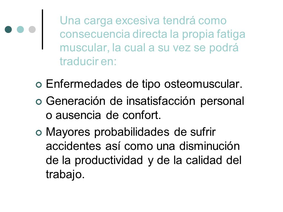 Una carga excesiva tendrá como consecuencia directa la propia fatiga muscular, la cual a su vez se podrá traducir en: Enfermedades de tipo osteomuscular.