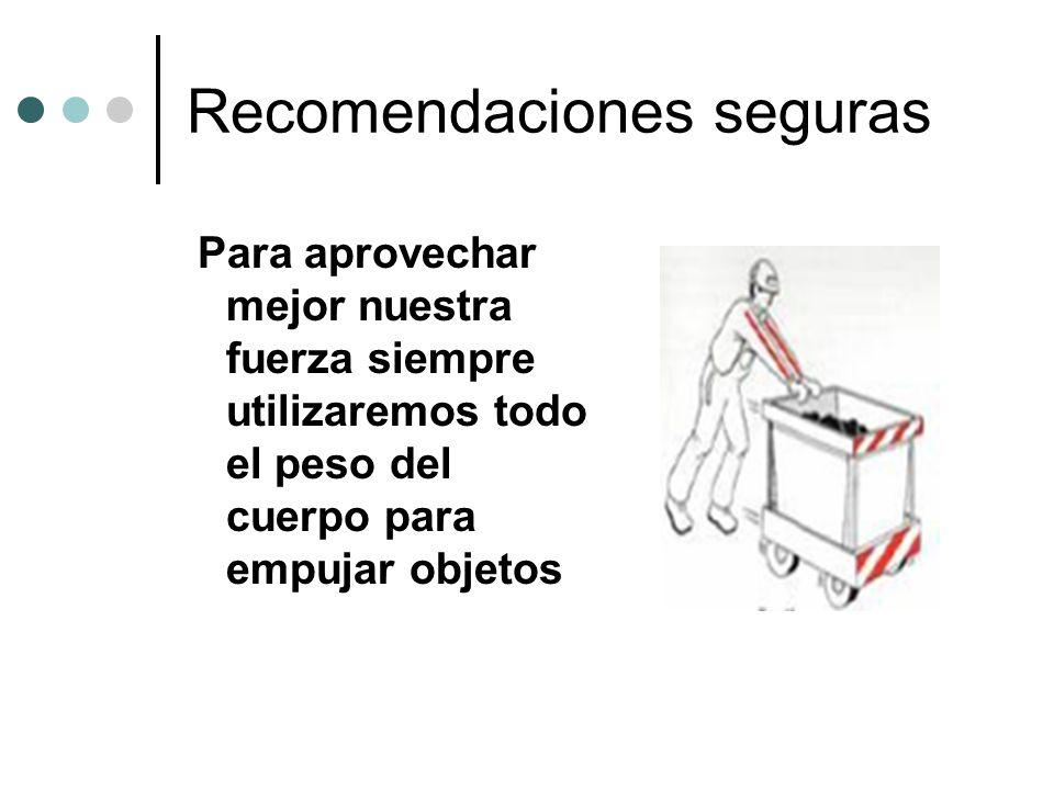 Recomendaciones seguras Para aprovechar mejor nuestra fuerza siempre utilizaremos todo el peso del cuerpo para empujar objetos