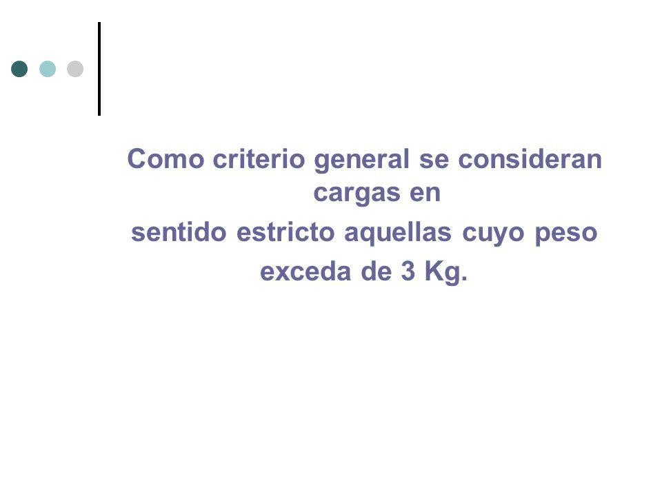 Como criterio general se consideran cargas en sentido estricto aquellas cuyo peso exceda de 3 Kg.