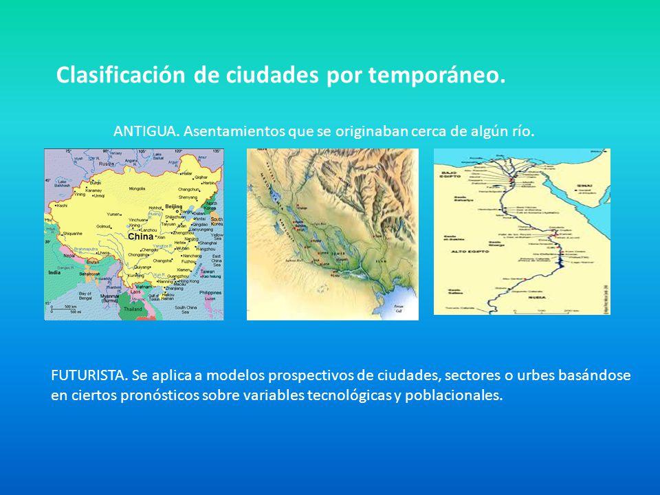 Clasificación de ciudades por temporáneo. ANTIGUA. Asentamientos que se originaban cerca de algún río. FUTURISTA. Se aplica a modelos prospectivos de
