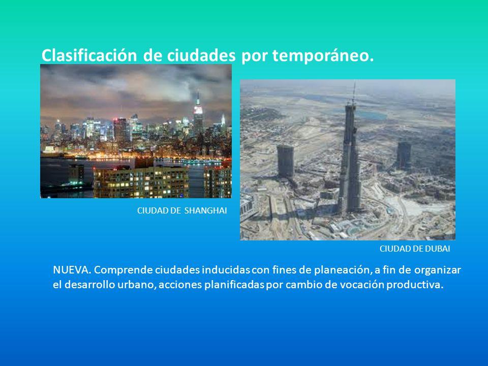 Clasificación de ciudades por temporáneo. CIUDAD DE DUBAI CIUDAD DE SHANGHAI NUEVA. Comprende ciudades inducidas con fines de planeación, a fin de org
