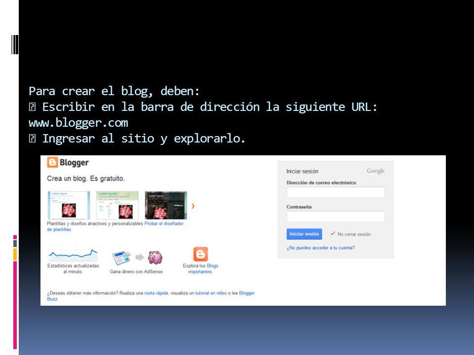 Para crear el blog, deben:  Escribir en la barra de dirección la siguiente URL: www.blogger.com  Ingresar al sitio y explorarlo.