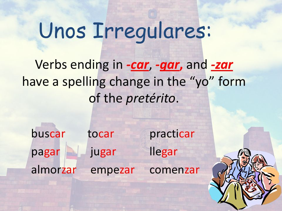 34 Verbs ending in -car, -gar, and -zar have a spelling change in the yo form of the pretérito.