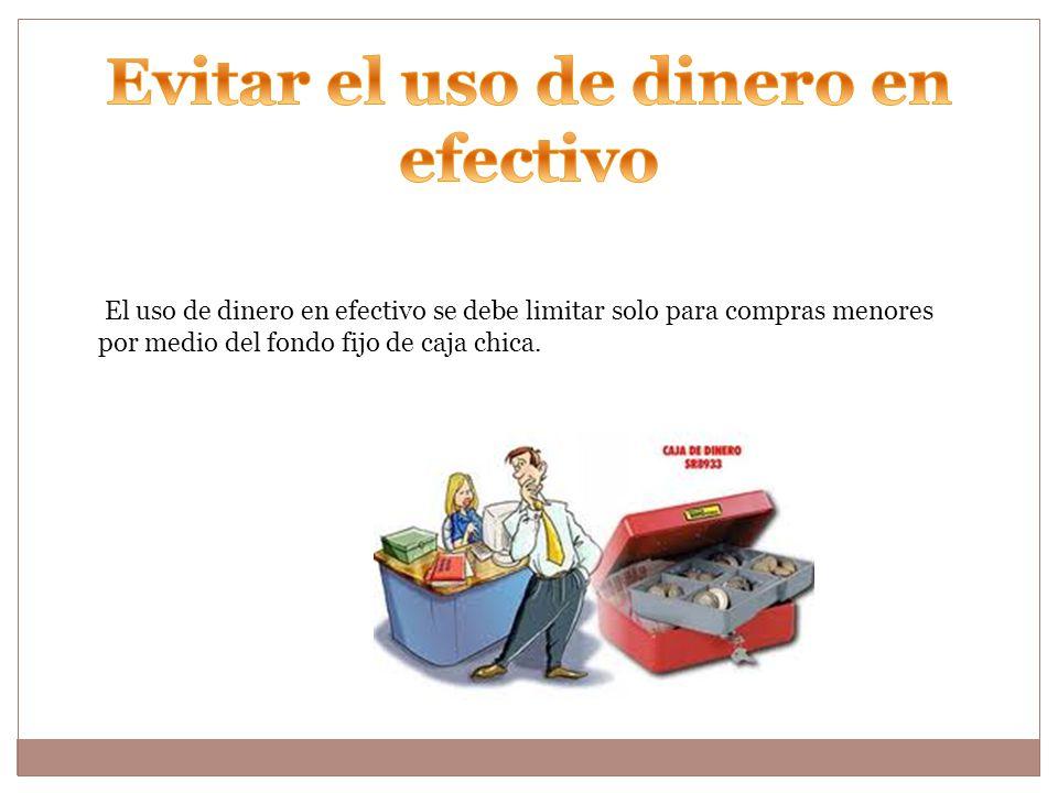 El uso de dinero en efectivo se debe limitar solo para compras menores por medio del fondo fijo de caja chica.