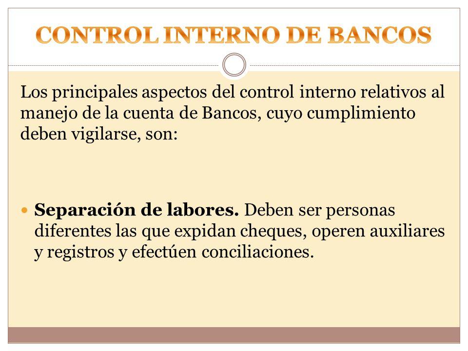 Los principales aspectos del control interno relativos al manejo de la cuenta de Bancos, cuyo cumplimiento deben vigilarse, son: Separación de labores.