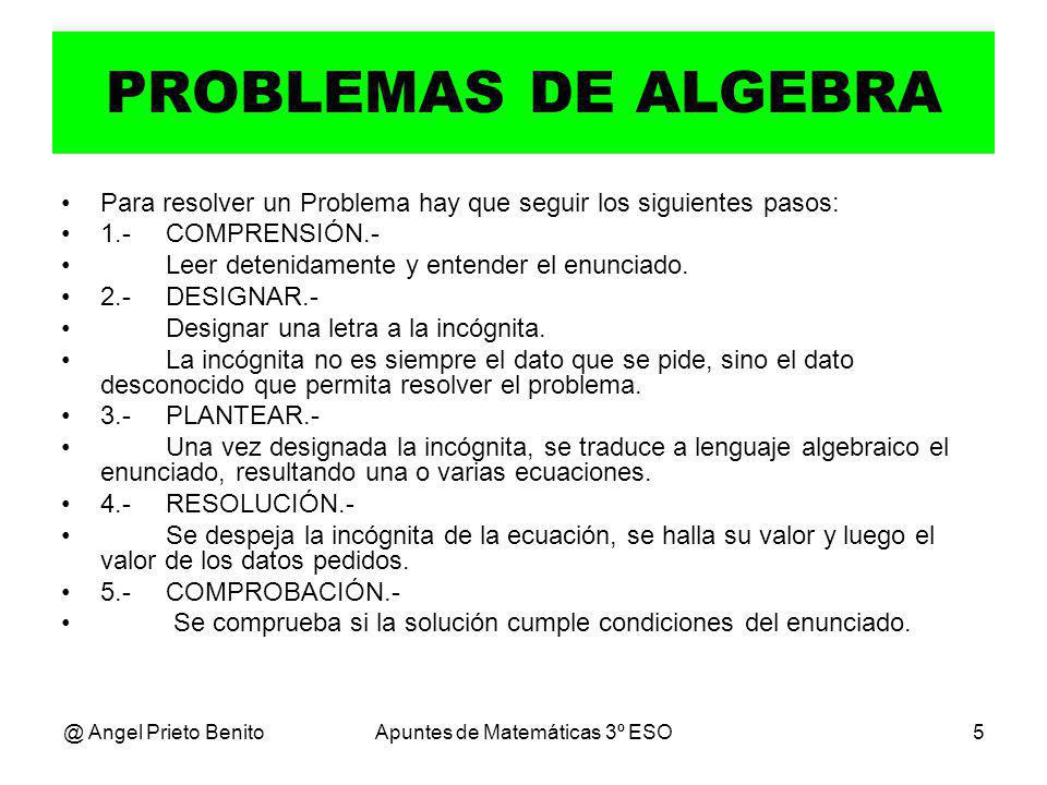 @ Angel Prieto BenitoApuntes de Matemáticas 3º ESO5 PROBLEMAS DE ALGEBRA Para resolver un Problema hay que seguir los siguientes pasos: 1.-COMPRENSIÓN.- Leer detenidamente y entender el enunciado.