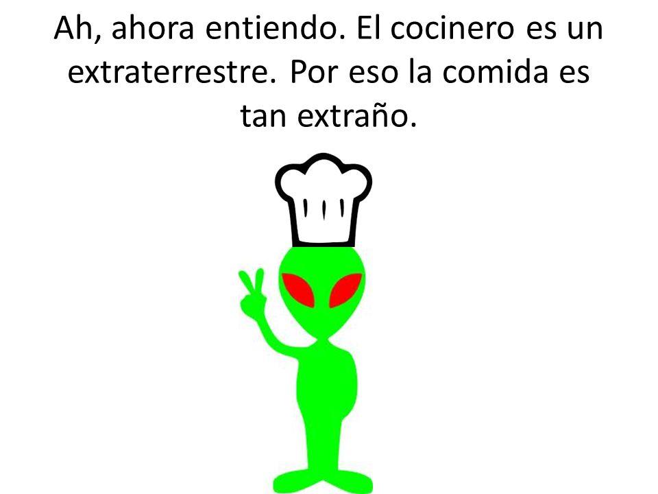 Ah, ahora entiendo. El cocinero es un extraterrestre. Por eso la comida es tan extraño.