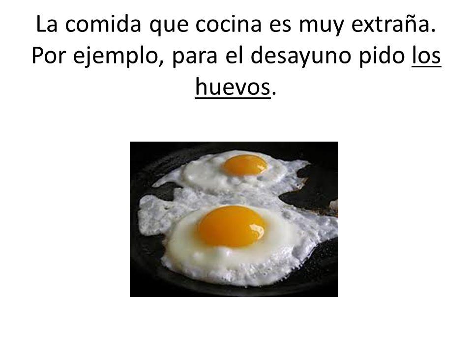 La comida que cocina es muy extraña. Por ejemplo, para el desayuno pido los huevos.