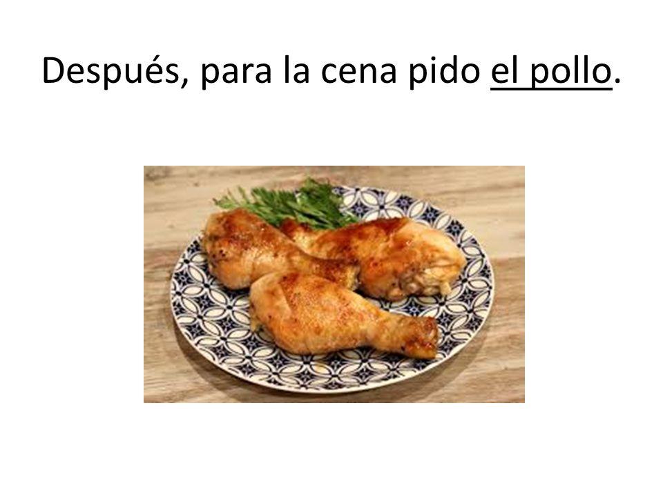 Después, para la cena pido el pollo.