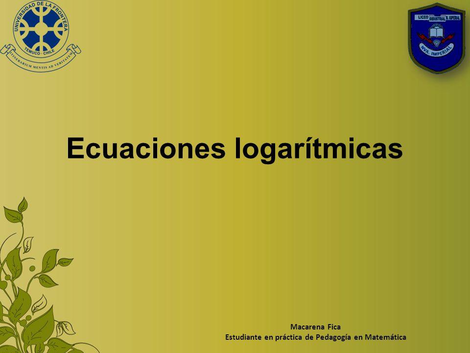 Ecuaciones logarítmicas Macarena Fica Estudiante en práctica de Pedagogía en Matemática