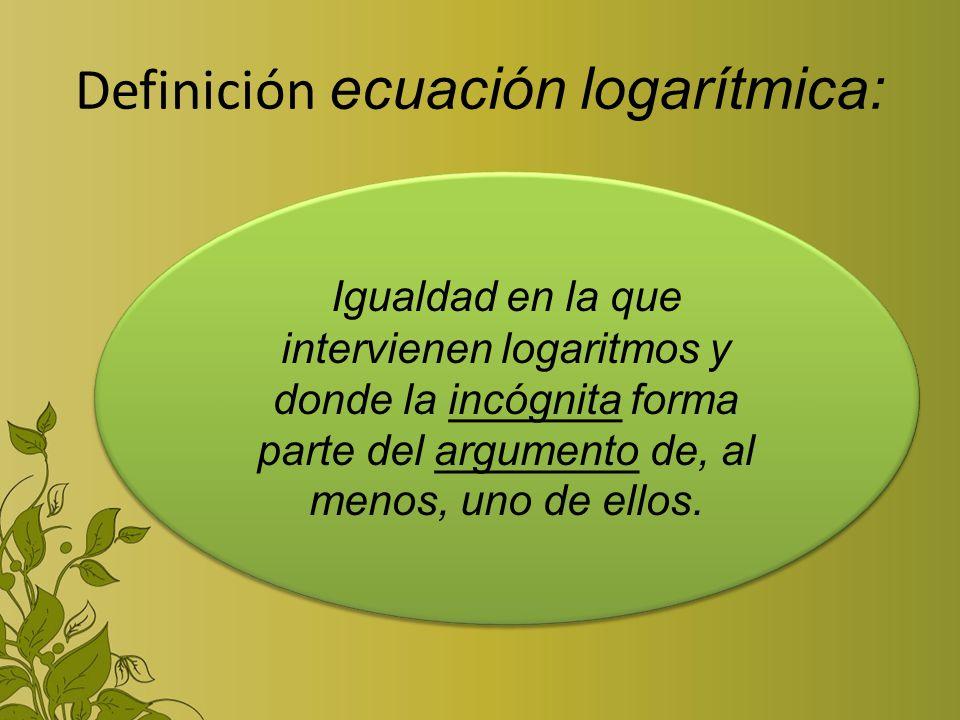 Definición ecuación logarítmica: Igualdad en la que intervienen logaritmos y donde la incógnita forma parte del argumento de, al menos, uno de ellos.
