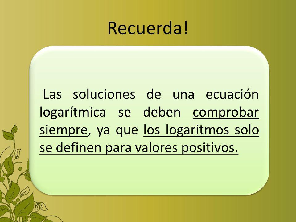 Recuerda! Las soluciones de una ecuación logarítmica se deben comprobar siempre, ya que los logaritmos solo se definen para valores positivos.