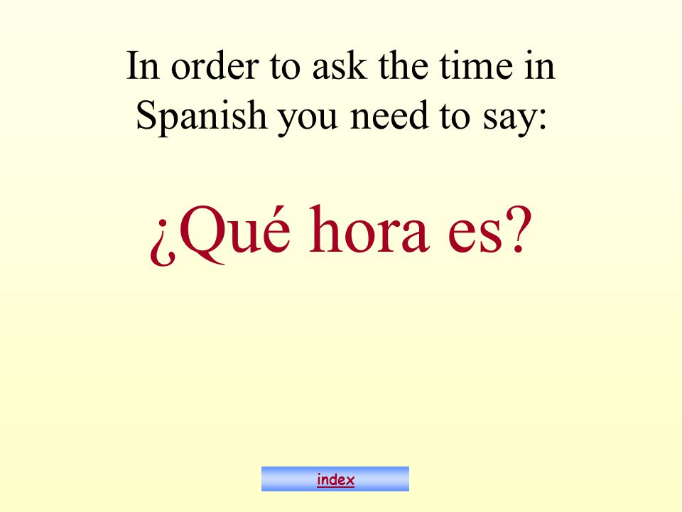 In order to ask the time in Spanish you need to say: ¿Qué hora es index
