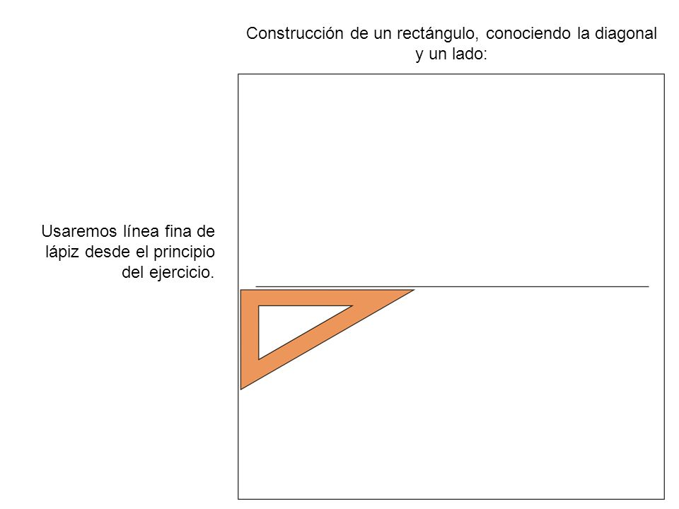 Construcción de un rectángulo, conociendo la diagonal y un lado: Usaremos línea fina de lápiz desde el principio del ejercicio.
