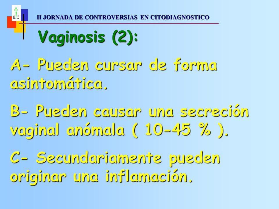 II JORNADA DE CONTROVERSIAS EN CITODIAGNOSTICO II JORNADA DE CONTROVERSIAS EN CITODIAGNOSTICO Vaginosis (2): A- Pueden cursar de forma asintomática.