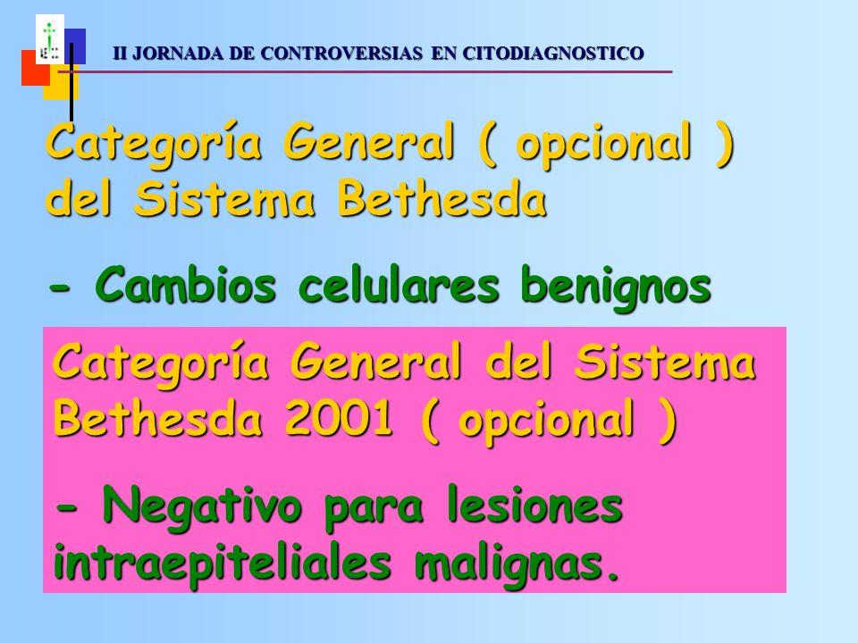 II JORNADA DE CONTROVERSIAS EN CITODIAGNOSTICO II JORNADA DE CONTROVERSIAS EN CITODIAGNOSTICO Categoría General ( opcional ) del Sistema Bethesda - Cambios celulares benignos Categoría General del Sistema Bethesda 2001 ( opcional ) - Negativo para lesiones intraepiteliales malignas.