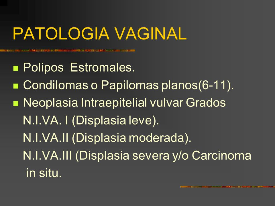PATOLOGIA VAGINAL Polipos Estromales. Condilomas o Papilomas planos(6-11). Neoplasia Intraepitelial vulvar Grados N.I.VA. I (Displasia leve). N.I.VA.I