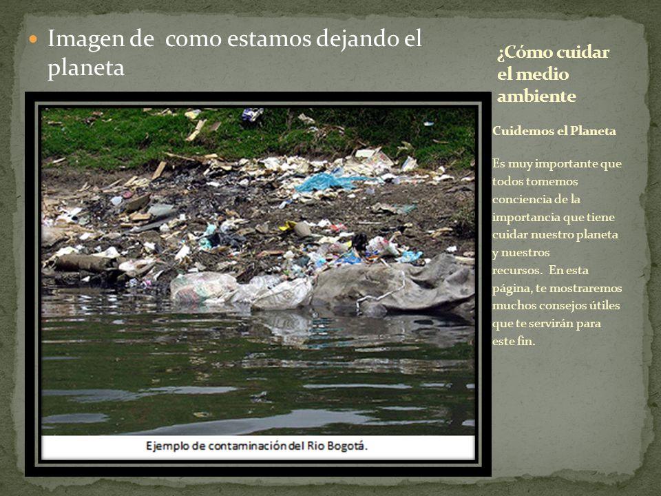 Imagen de como estamos dejando el planeta Cuidemos el Planeta Es muy importante que todos tomemos conciencia de la importancia que tiene cuidar nuestro planeta y nuestros recursos.