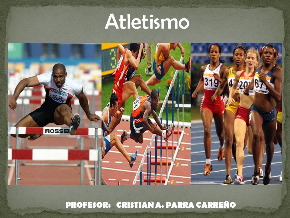 Atletismo PROFESOR: CRISTIAN A. PARRA CARREÑO