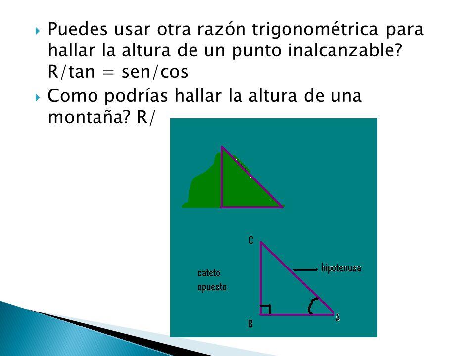  Puedes usar otra razón trigonométrica para hallar la altura de un punto inalcanzable? R/tan = sen/cos  Como podrías hallar la altura de una montaña