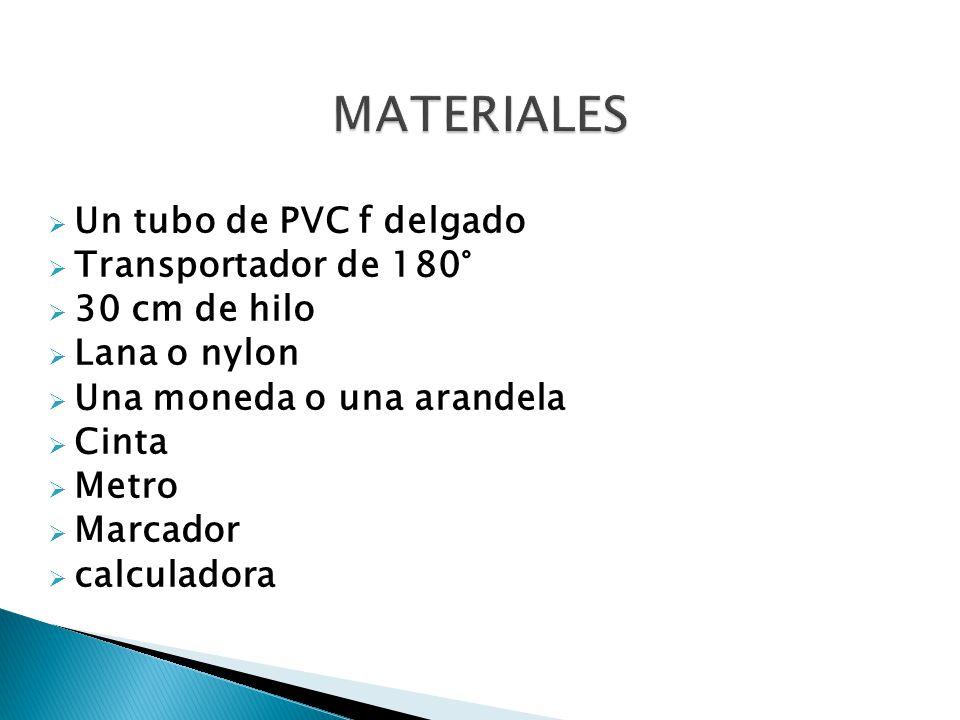  Un tubo de PVC f delgado  Transportador de 180°  30 cm de hilo  Lana o nylon  Una moneda o una arandela  Cinta  Metro  Marcador  calculadora