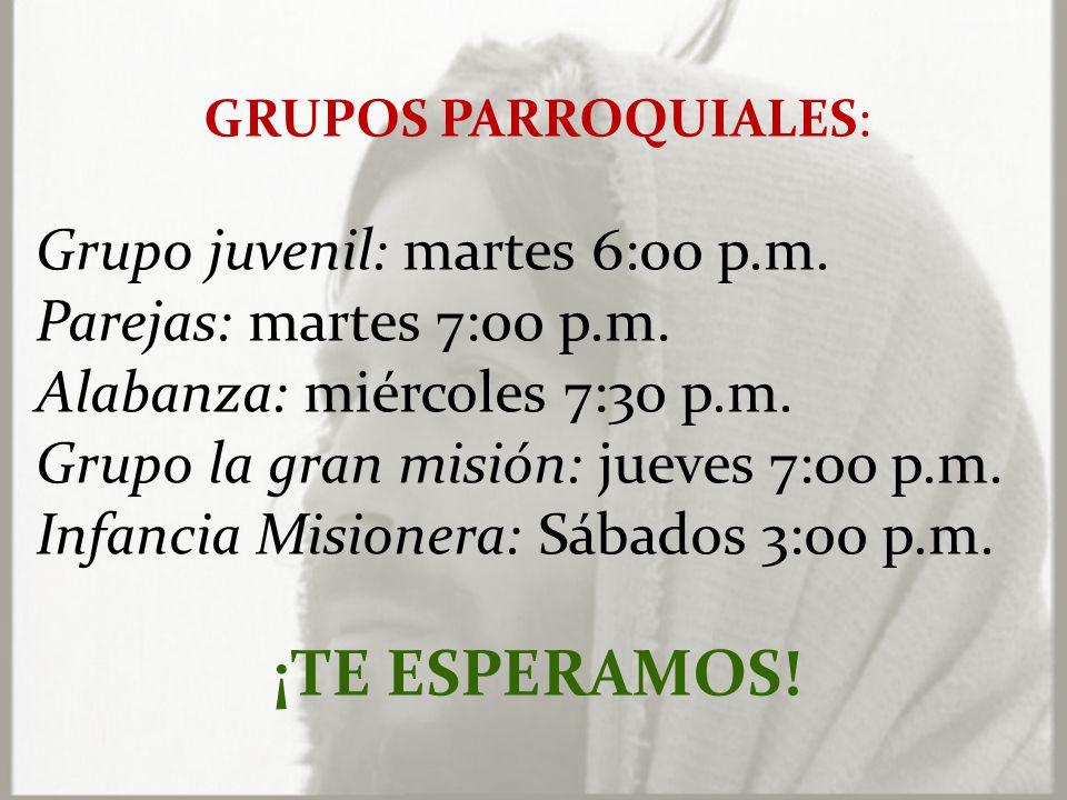 GRUPOS PARROQUIALES: Grupo juvenil: martes 6:00 p.m.