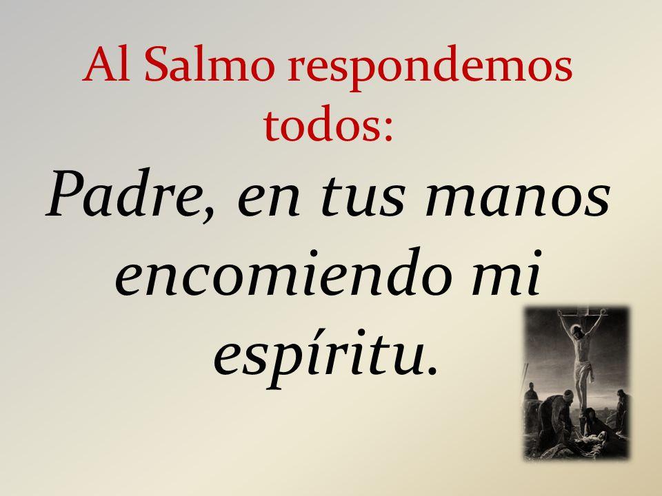 Al Salmo respondemos todos: Padre, en tus manos encomiendo mi espíritu.