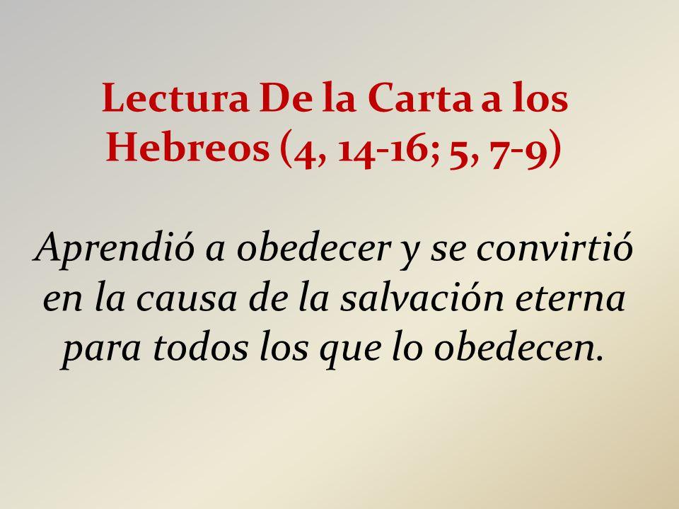 Lectura De la Carta a los Hebreos (4, 14-16; 5, 7-9) Aprendió a obedecer y se convirtió en la causa de la salvación eterna para todos los que lo obedecen.