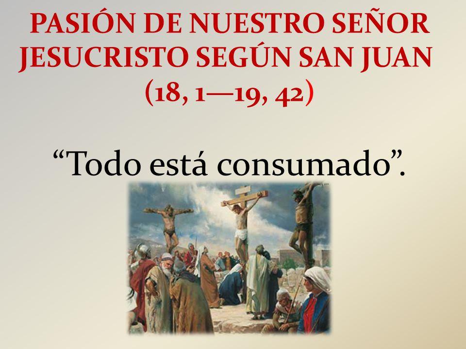 PASIÓN DE NUESTRO SEÑOR JESUCRISTO SEGÚN SAN JUAN (18, 1—19, 42) Todo está consumado .