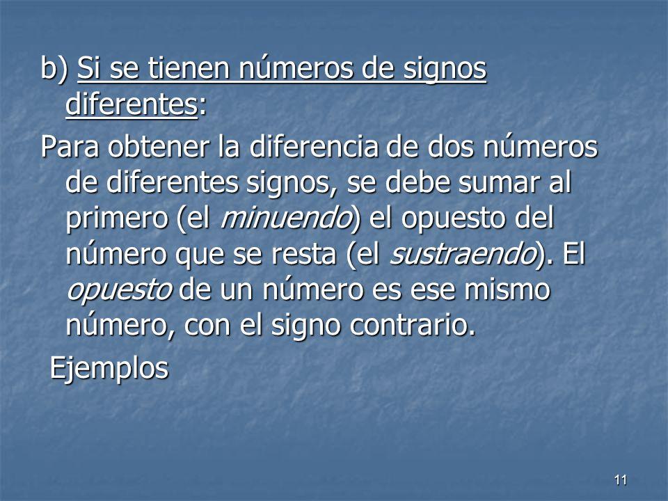 11 b) Si se tienen números de signos diferentes: Para obtener la diferencia de dos números de diferentes signos, se debe sumar al primero (el minuendo) el opuesto del número que se resta (el sustraendo).