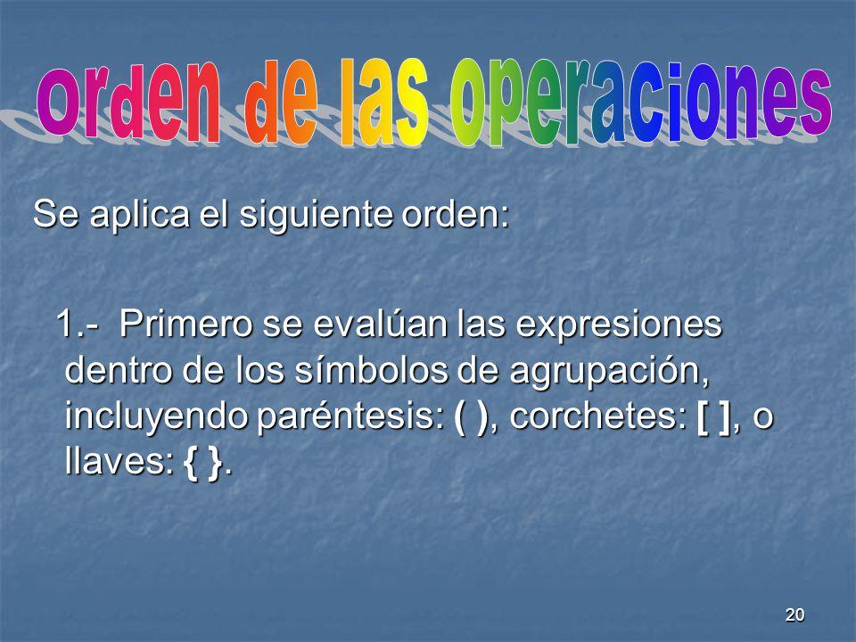 20 Se aplica el siguiente orden: 1.- Primero se evalúan las expresiones dentro de los símbolos de agrupación, incluyendo paréntesis: ( ), corchetes: [ ], o llaves: { }.