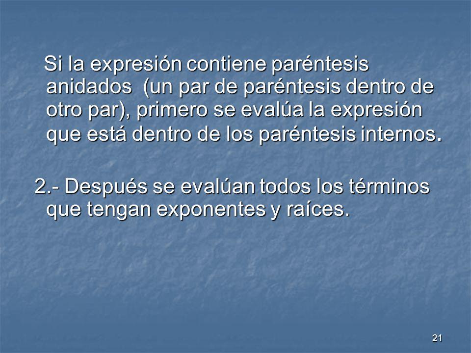 21 Si la expresión contiene paréntesis anidados (un par de paréntesis dentro de otro par), primero se evalúa la expresión que está dentro de los paréntesis internos.