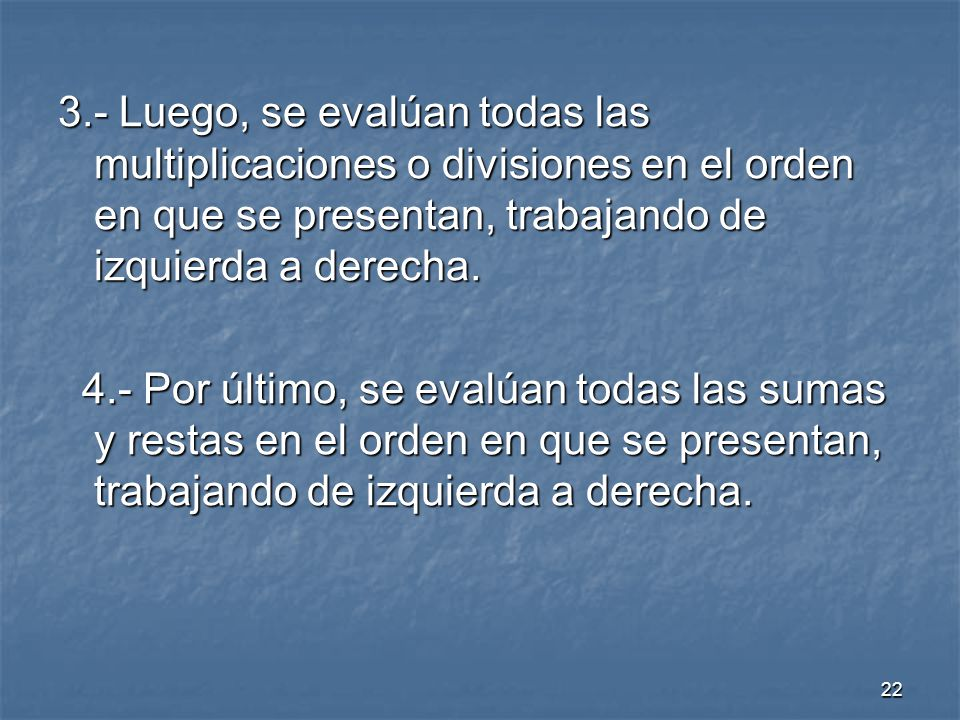 22 3.- Luego, se evalúan todas las multiplicaciones o divisiones en el orden en que se presentan, trabajando de izquierda a derecha.