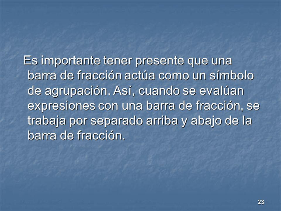 23 Es importante tener presente que una barra de fracción actúa como un símbolo de agrupación.