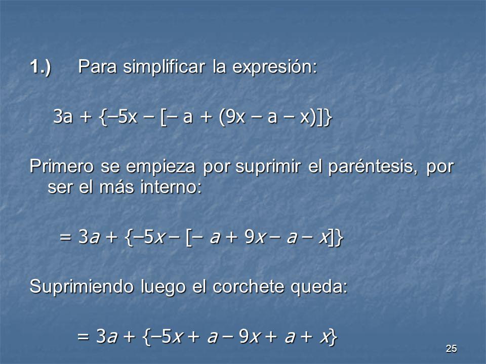 25 1.)Para simplificar la expresión: 3a + {–5x – [– a + (9x – a – x)]} Primero se empieza por suprimir el paréntesis, por ser el más interno: = 3a + {–5x – [– a + 9x – a – x]} Suprimiendo luego el corchete queda: = 3a + {–5x + a – 9x + a + x}