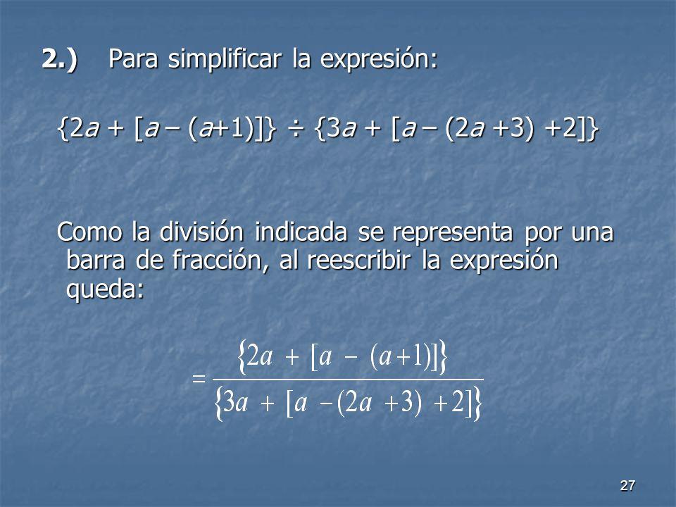 27 2.)Para simplificar la expresión: {2a + [a – (a+1)]} ÷ {3a + [a – (2a +3) +2]} Como la división indicada se representa por una barra de fracción, al reescribir la expresión queda: